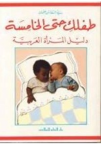 طفلك حتى الخامسة : دليل المرأة العربية...